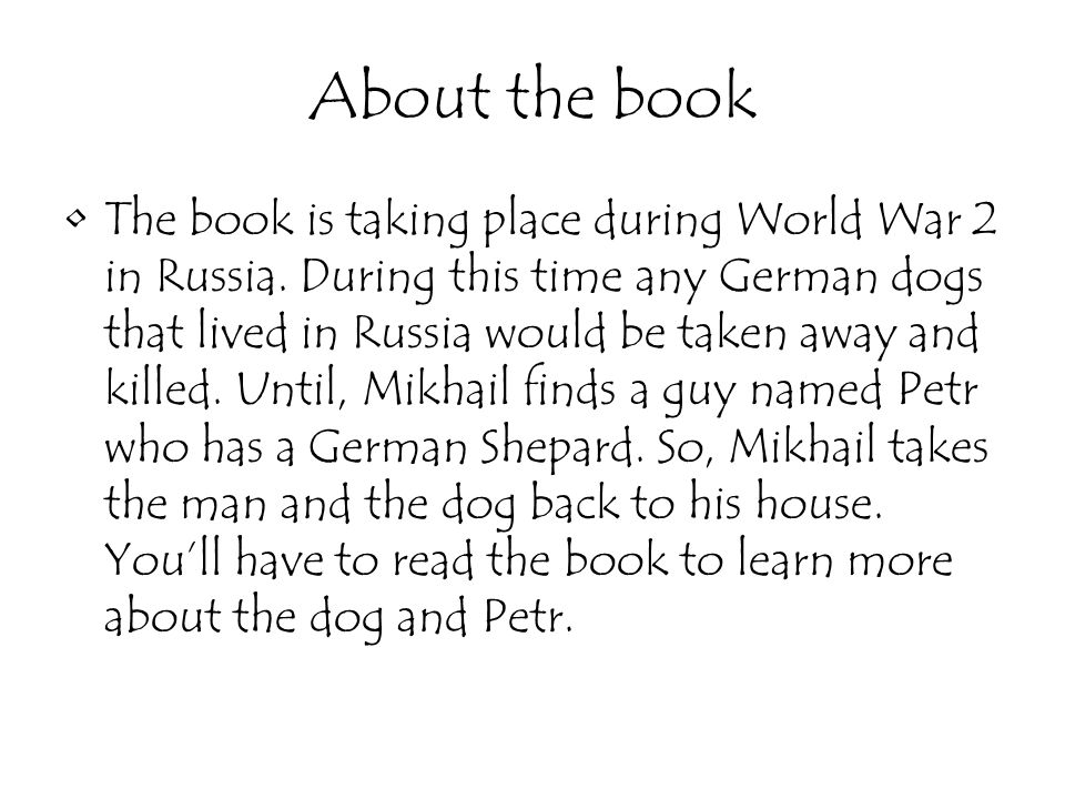 About the book The book is taking place during World War 2 in Russia. During this time any German dogs that lived in Russia would be taken away and ki