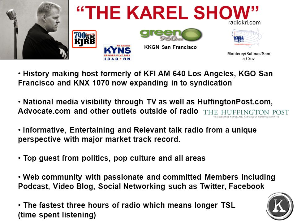 THE KAREL SHOW History making host formerly of KFI AM 640 Los Angeles, KGO San Francisco and KNX 1070 now expanding in to syndication National media visibility through TV as well as HuffingtonPost.com, Advocate.com and other outlets outside of radio Informative, Entertaining and Relevant talk radio from a unique perspective with major market track record.