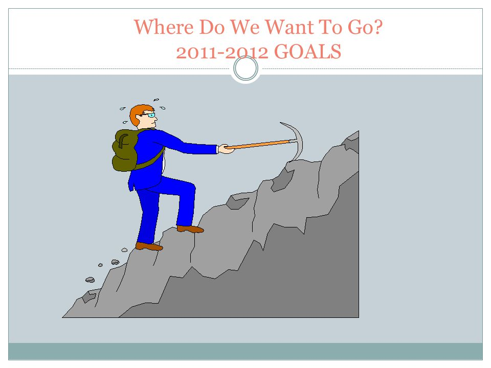 Where Do We Want To Go 2011-2012 GOALS