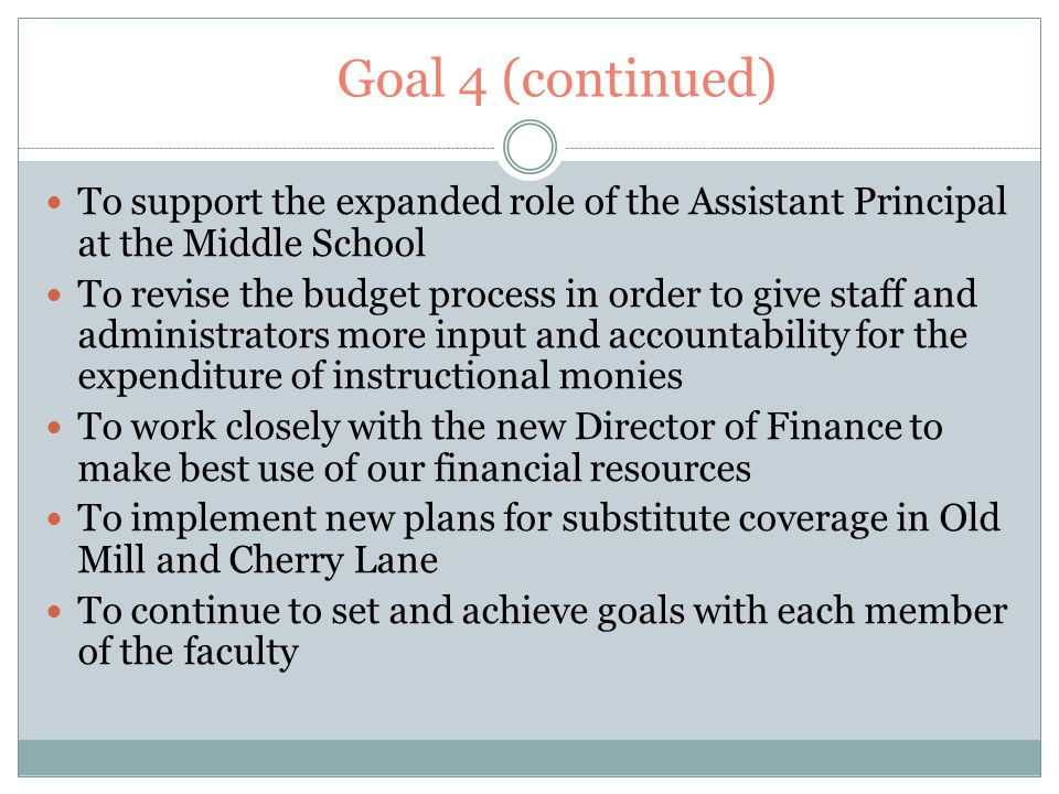 Goal 4 (continued) To support the expanded role of the Assistant Principal at the Middle School To revise the budget process in order to give staff and administrators more input and accountability for the expenditure of instructional monies To work closely with the new Director of Finance to make best use of our financial resources To implement new plans for substitute coverage in Old Mill and Cherry Lane To continue to set and achieve goals with each member of the faculty