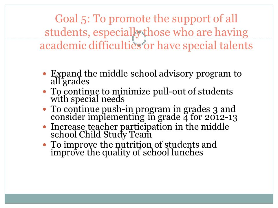 Goal 5: To promote the support of all students, especially those who are having academic difficulties or have special talents Expand the middle school advisory program to all grades To continue to minimize pull-out of students with special needs To continue push-in program in grades 3 and consider implementing in grade 4 for 2012-13 Increase teacher participation in the middle school Child Study Team To improve the nutrition of students and improve the quality of school lunches
