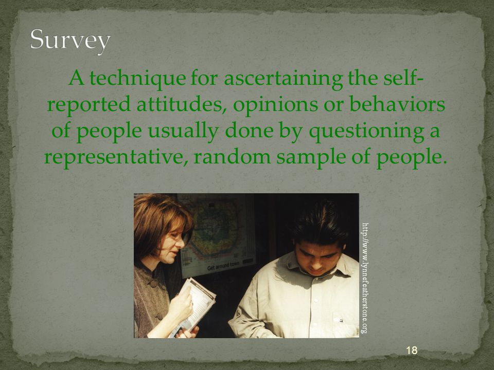 A technique for ascertaining the self- reported attitudes, opinions or behaviors of people usually done by questioning a representative, random sample of people.