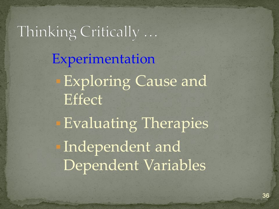 Experimentation  Exploring Cause and Effect  Evaluating Therapies  Independent and Dependent Variables 36