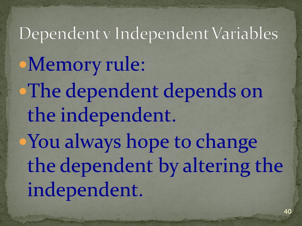 Memory rule: The dependent depends on the independent. You always hope to change the dependent by altering the independent. 40