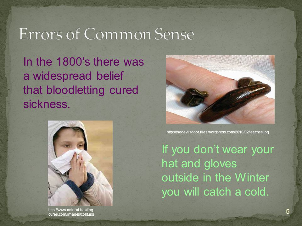 5 In the 1800's there was a widespread belief that bloodletting cured sickness. If you don't wear your hat and gloves outside in the Winter you will c