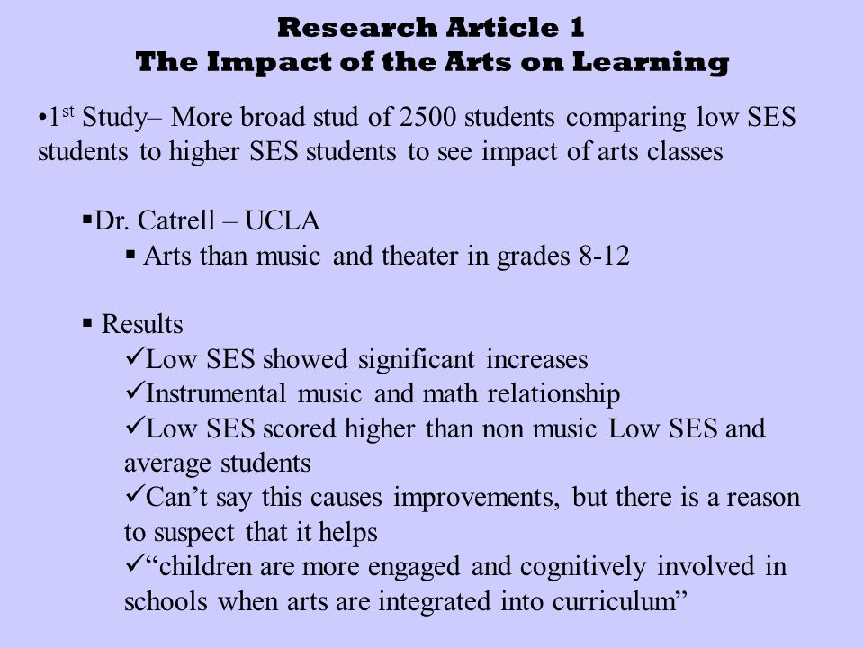 Research Article 1 The Impact of the Arts on Learning 1 st Study– More broad stud of 2500 students comparing low SES students to higher SES students to see impact of arts classes  Dr.