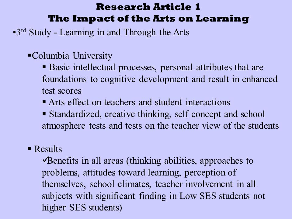 Research Article 1 The Impact of the Arts on Learning 3 rd Study - Learning in and Through the Arts  Columbia University  Basic intellectual processes, personal attributes that are foundations to cognitive development and result in enhanced test scores  Arts effect on teachers and student interactions  Standardized, creative thinking, self concept and school atmosphere tests and tests on the teacher view of the students  Results Benefits in all areas (thinking abilities, approaches to problems, attitudes toward learning, perception of themselves, school climates, teacher involvement in all subjects with significant finding in Low SES students not higher SES students)