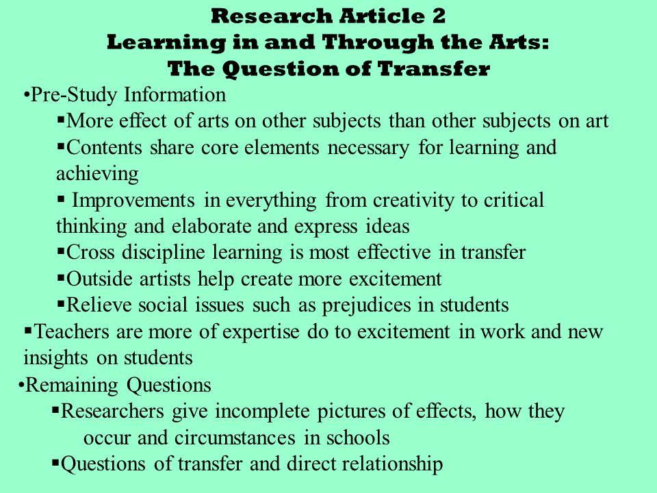 Research Article 2 Learning in and Through the Arts: The Question of Transfer Pre-Study Information  More effect of arts on other subjects than other subjects on art  Contents share core elements necessary for learning and achieving  Improvements in everything from creativity to critical thinking and elaborate and express ideas  Cross discipline learning is most effective in transfer  Outside artists help create more excitement  Relieve social issues such as prejudices in students  Teachers are more of expertise do to excitement in work and new insights on students Remaining Questions  Researchers give incomplete pictures of effects, how they occur and circumstances in schools  Questions of transfer and direct relationship