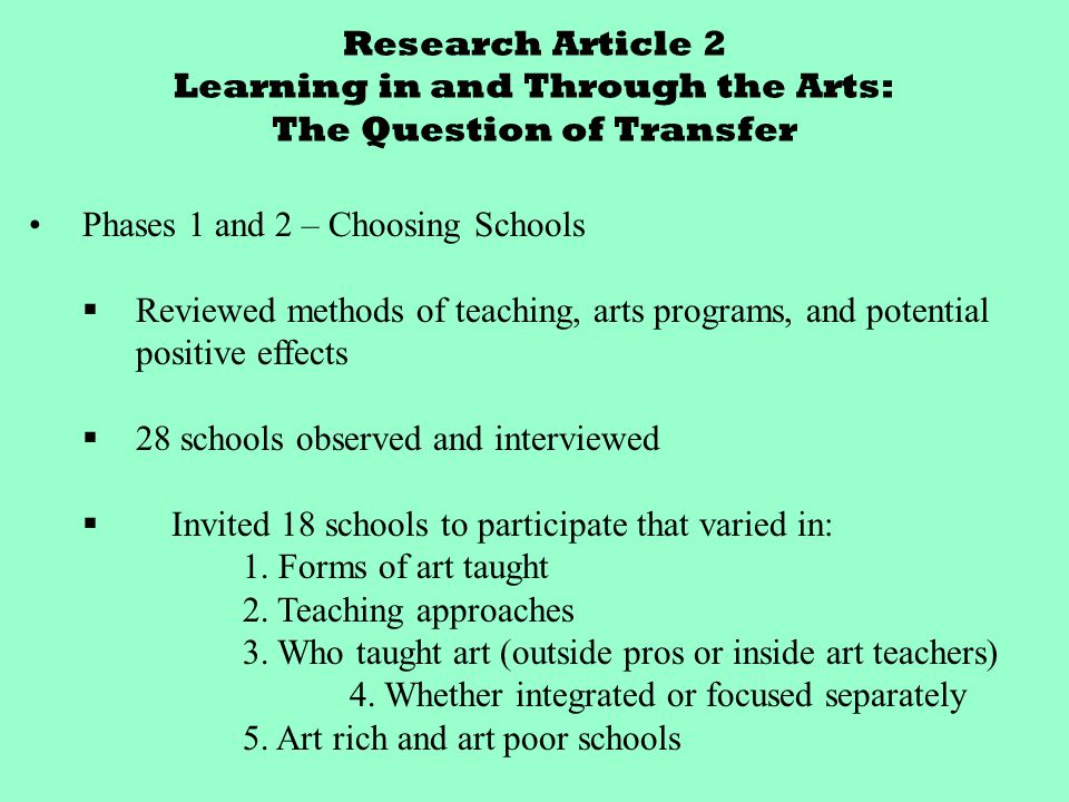 Research Article 2 Learning in and Through the Arts: The Question of Transfer Phases 1 and 2 – Choosing Schools  Reviewed methods of teaching, arts programs, and potential positive effects  28 schools observed and interviewed  Invited 18 schools to participate that varied in: 1.