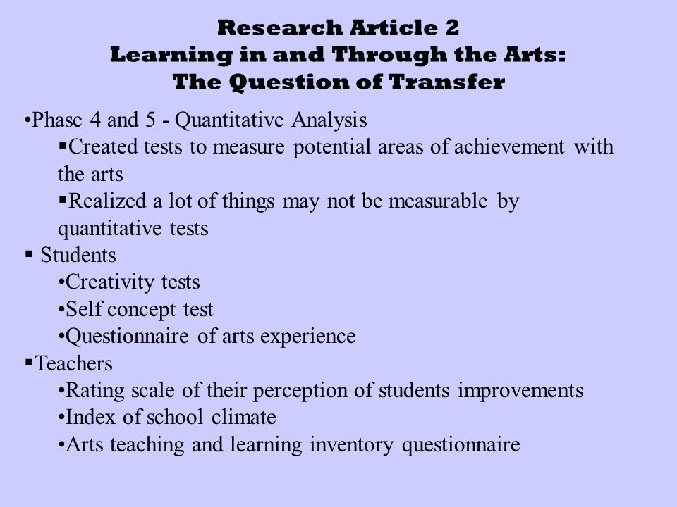 Research Article 2 Learning in and Through the Arts: The Question of Transfer Phase 4 and 5 - Quantitative Analysis  Created tests to measure potential areas of achievement with the arts  Realized a lot of things may not be measurable by quantitative tests  Students Creativity tests Self concept test Questionnaire of arts experience  Teachers Rating scale of their perception of students improvements Index of school climate Arts teaching and learning inventory questionnaire