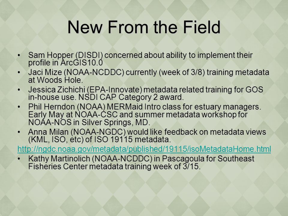 New From the Field Sam Hopper (DISDI) concerned about ability to implement their profile in ArcGIS10.0Sam Hopper (DISDI) concerned about ability to implement their profile in ArcGIS10.0 Jaci Mize (NOAA-NCDDC) currently (week of 3/8) training metadata at Woods Hole.Jaci Mize (NOAA-NCDDC) currently (week of 3/8) training metadata at Woods Hole.