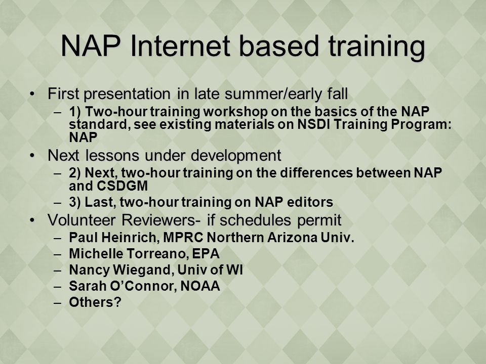 NAP Internet based training First presentation in late summer/early fallFirst presentation in late summer/early fall –1) Two-hour training workshop on the basics of the NAP standard, see existing materials on NSDI Training Program: NAP Next lessons under developmentNext lessons under development –2) Next, two-hour training on the differences between NAP and CSDGM –3) Last, two-hour training on NAP editors Volunteer Reviewers- if schedules permitVolunteer Reviewers- if schedules permit –Paul Heinrich, MPRC Northern Arizona Univ.