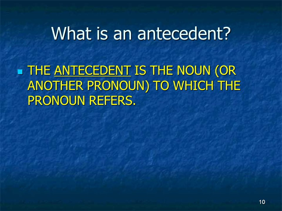 What is an antecedent. THE ANTECEDENT IS THE NOUN (OR ANOTHER PRONOUN) TO WHICH THE PRONOUN REFERS.