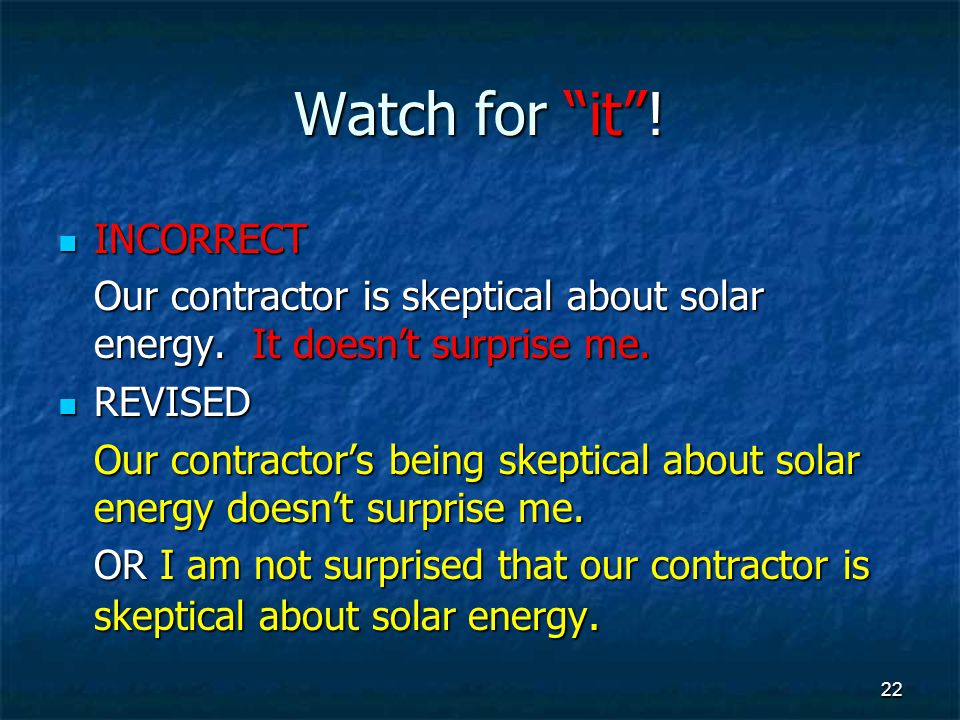 Watch for it . INCORRECT INCORRECT Our contractor is skeptical about solar energy.