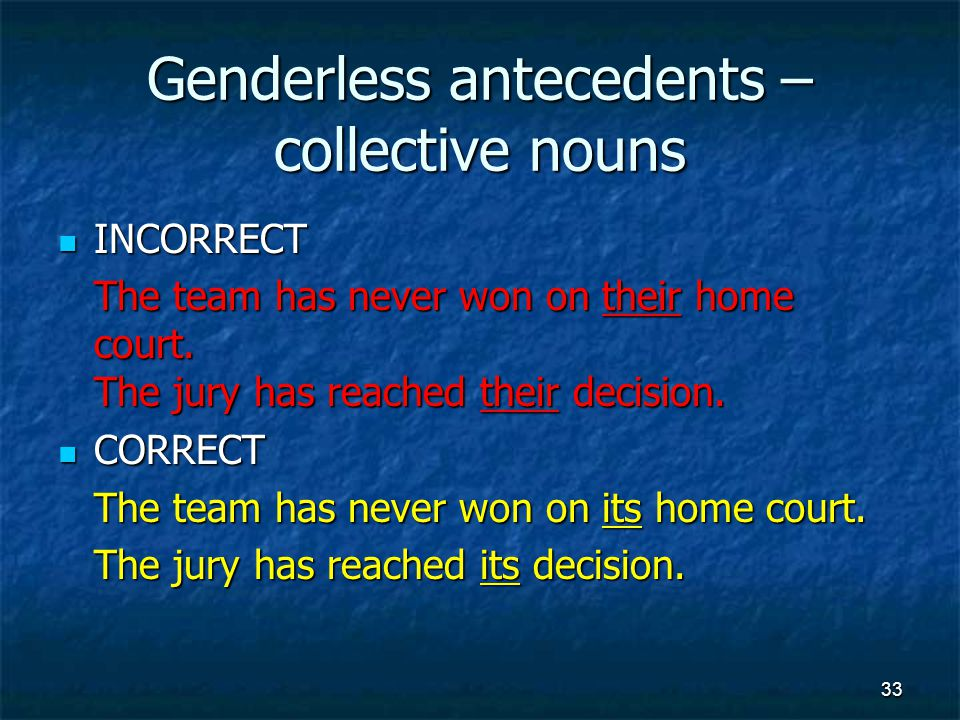 Genderless antecedents – collective nouns INCORRECT INCORRECT The team has never won on their home court.