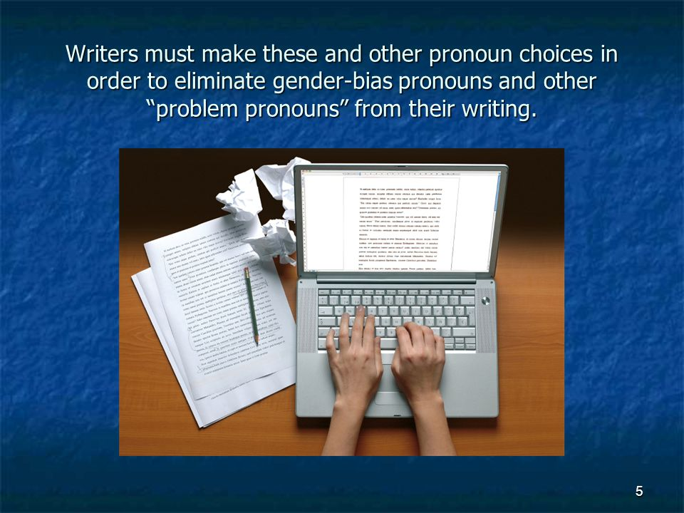 Writers must make these and other pronoun choices in order to eliminate gender-bias pronouns and other problem pronouns from their writing.