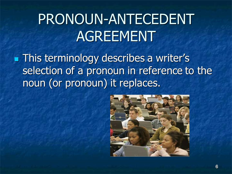 PRONOUN-ANTECEDENT AGREEMENT This terminology describes a writer's selection of a pronoun in reference to the noun (or pronoun) it replaces.