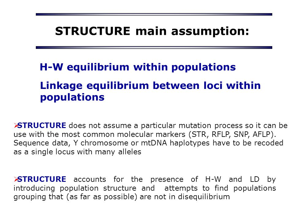 STRUCTURE main assumption: H-W equilibrium within populations Linkage equilibrium between loci within populations  STRUCTURE accounts for the presence of H-W and LD by introducing population structure and attempts to find populations grouping that (as far as possible) are not in disequilibrium  STRUCTURE does not assume a particular mutation process so it can be use with the most common molecular markers (STR, RFLP, SNP, AFLP).