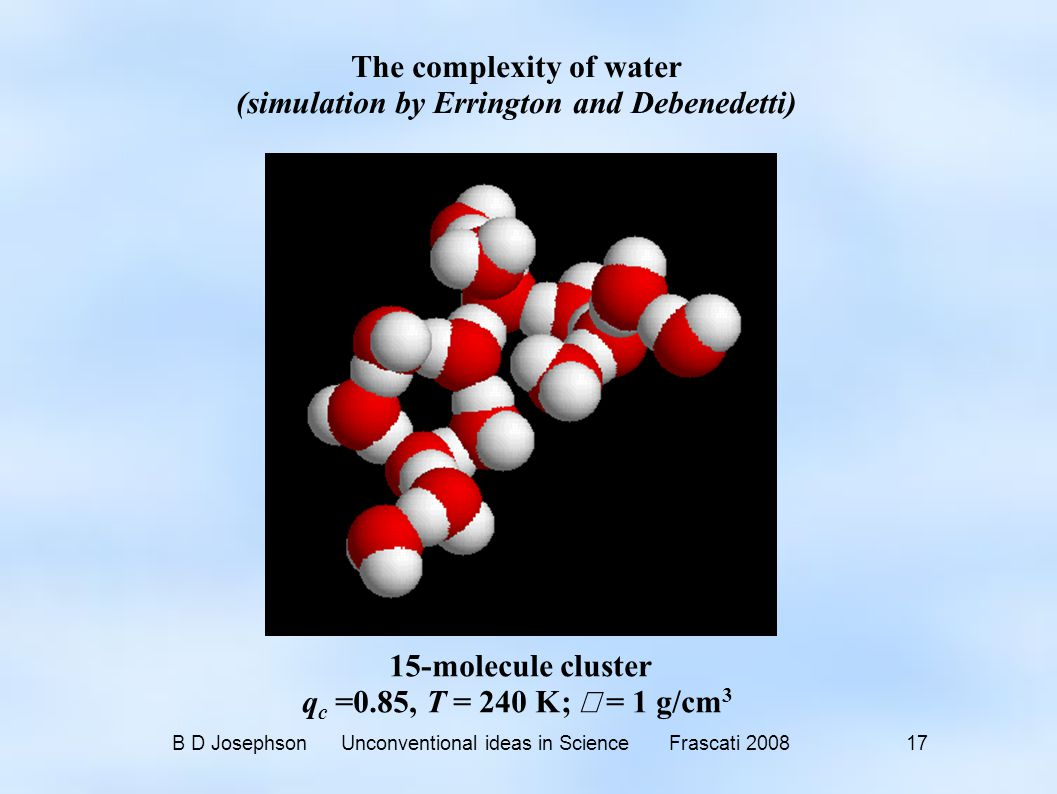 B D Josephson Unconventional ideas in Science Frascati 2008 17 15-molecule cluster q c =0.85, T = 240 K;  = 1 g/cm 3 The complexity of water (simulation by Errington and Debenedetti)