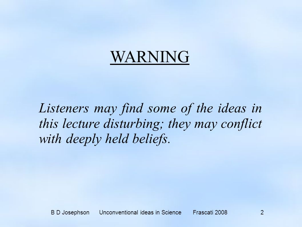 B D Josephson Unconventional ideas in Science Frascati 2008 2 WARNING Listeners may find some of the ideas in this lecture disturbing; they may conflict with deeply held beliefs.