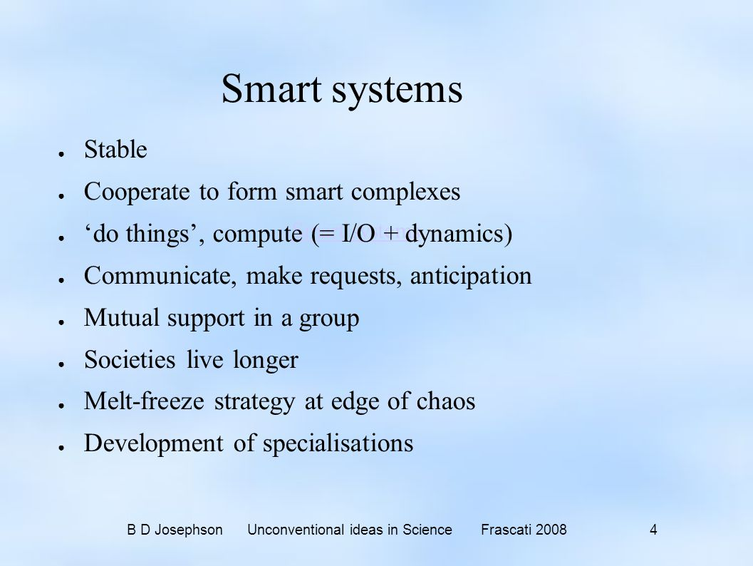 B D Josephson Unconventional ideas in Science Frascati 2008 4 Smart systems ● Stable ● Cooperate to form smart complexes ● 'do things', compute (= I/O + dynamics) ● Communicate, make requests, anticipation ● Mutual support in a group ● Societies live longer ● Melt-freeze strategy at edge of chaos ● Development of specialisations