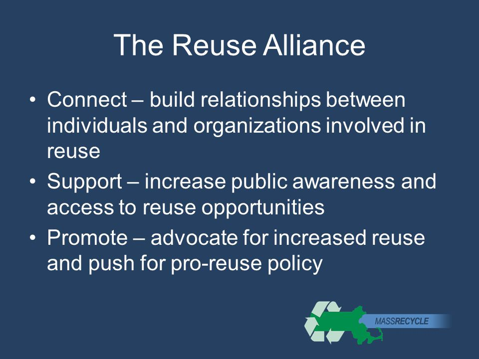 The Reuse Alliance Connect – build relationships between individuals and organizations involved in reuse Support – increase public awareness and access to reuse opportunities Promote – advocate for increased reuse and push for pro-reuse policy