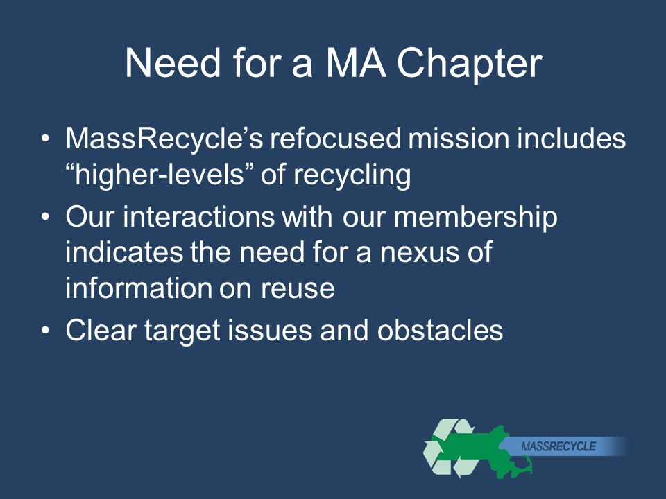 Need for a MA Chapter MassRecycle's refocused mission includes higher-levels of recycling Our interactions with our membership indicates the need for a nexus of information on reuse Clear target issues and obstacles