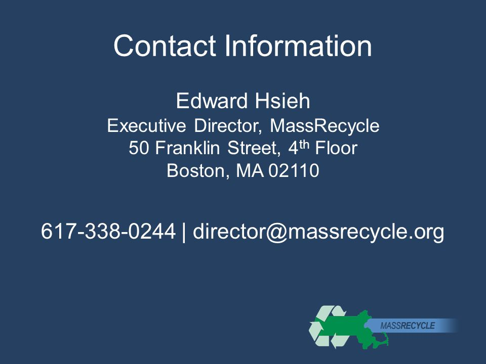 Contact Information Edward Hsieh Executive Director, MassRecycle 50 Franklin Street, 4 th Floor Boston, MA 02110 617-338-0244 | director@massrecycle.org