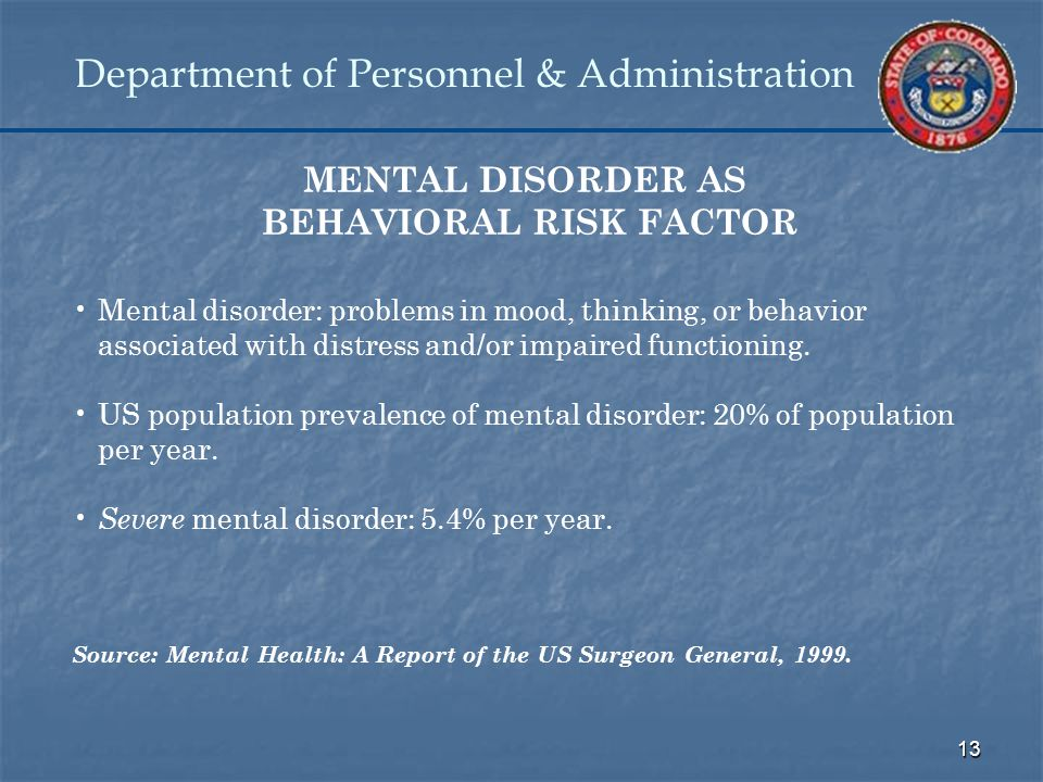 13 Department of Personnel & Administration MENTAL DISORDER AS BEHAVIORAL RISK FACTOR Mental disorder: problems in mood, thinking, or behavior associated with distress and/or impaired functioning.
