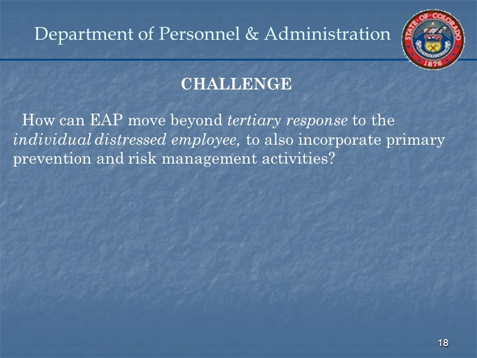 18 Department of Personnel & Administration CHALLENGE How can EAP move beyond tertiary response to the individual distressed employee, to also incorporate primary prevention and risk management activities?