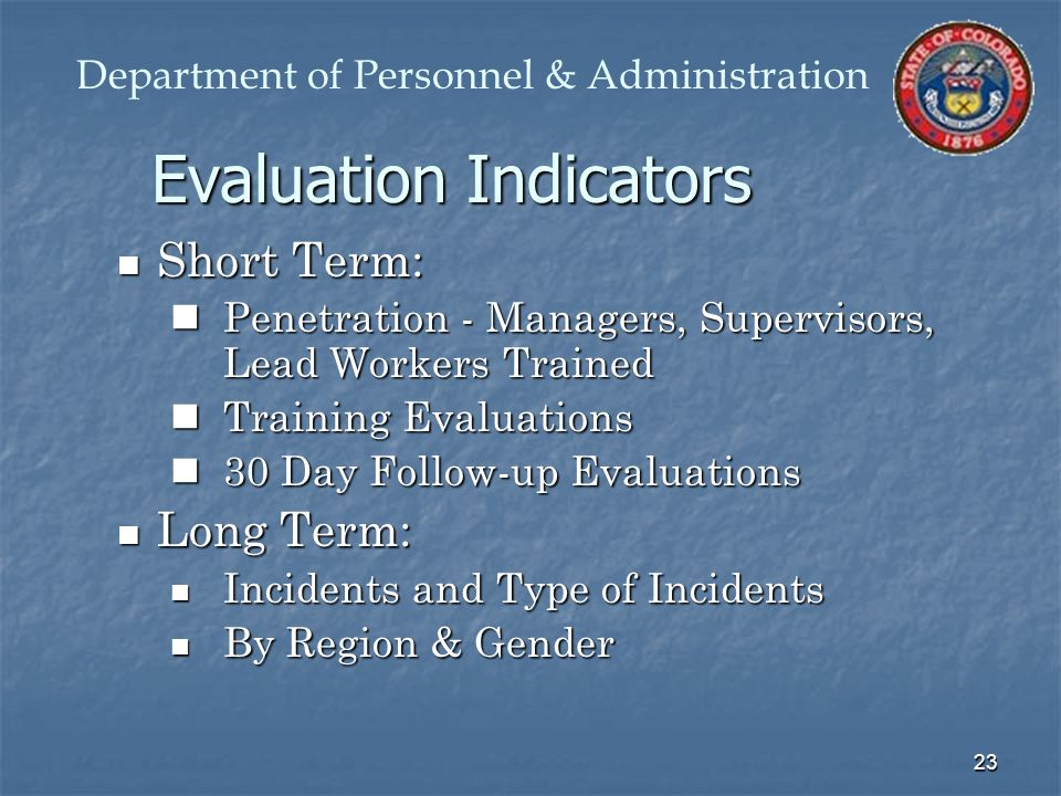 23 Evaluation Indicators Short Term: Short Term: Penetration - Managers, Supervisors, Lead Workers Trained Penetration - Managers, Supervisors, Lead Workers Trained Training Evaluations Training Evaluations 30 Day Follow-up Evaluations 30 Day Follow-up Evaluations Long Term: Long Term: Incidents and Type of Incidents Incidents and Type of Incidents By Region & Gender By Region & Gender Department of Personnel & Administration