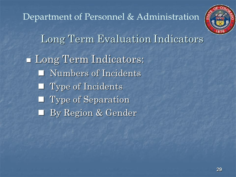 29 Long Term Evaluation Indicators Long Term Indicators: Long Term Indicators: Numbers of Incidents Numbers of Incidents Type of Incidents Type of Incidents Type of Separation Type of Separation By Region & Gender By Region & Gender Department of Personnel & Administration