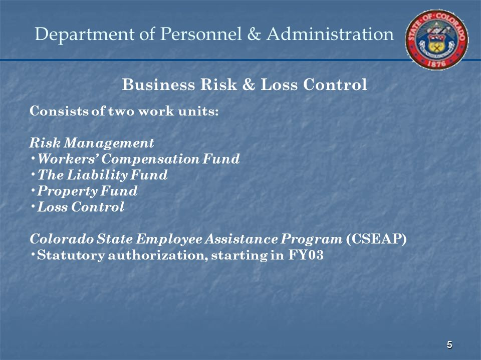 5 Department of Personnel & Administration Business Risk & Loss Control Consists of two work units: Risk Management Workers' Compensation Fund The Liability Fund Property Fund Loss Control Colorado State Employee Assistance Program (CSEAP) Statutory authorization, starting in FY03