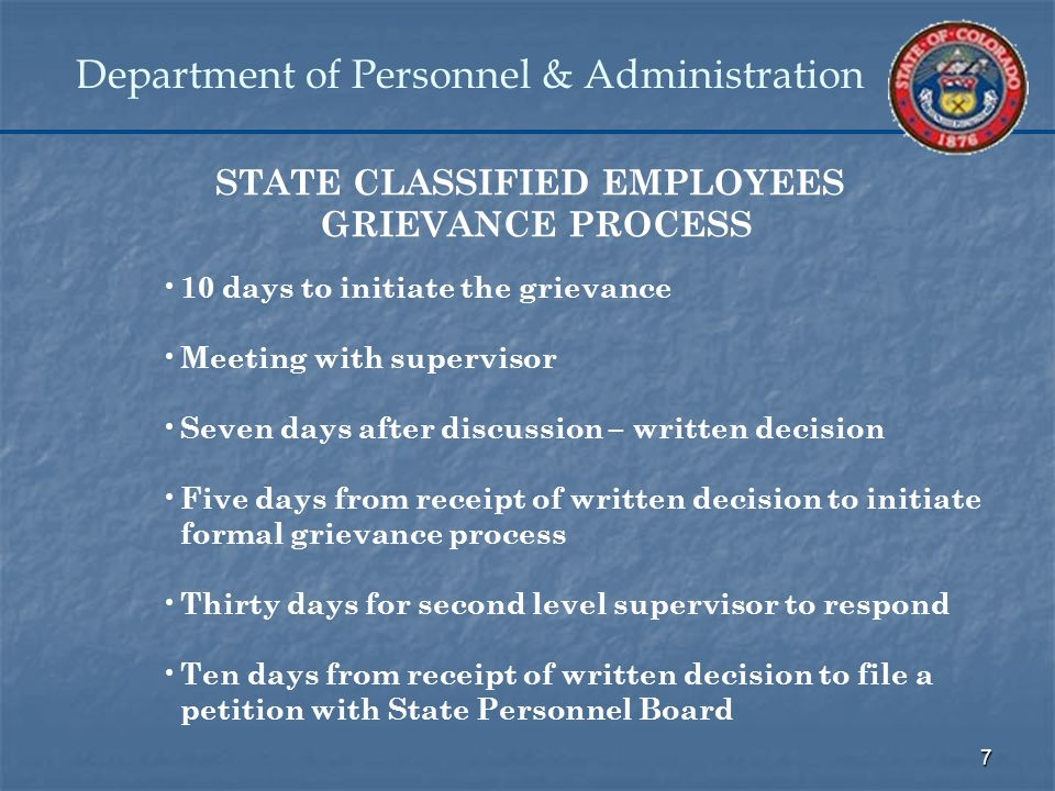 7 Department of Personnel & Administration STATE CLASSIFIED EMPLOYEES GRIEVANCE PROCESS 10 days to initiate the grievance Meeting with supervisor Seven days after discussion – written decision Five days from receipt of written decision to initiate formal grievance process Thirty days for second level supervisor to respond Ten days from receipt of written decision to file a petition with State Personnel Board