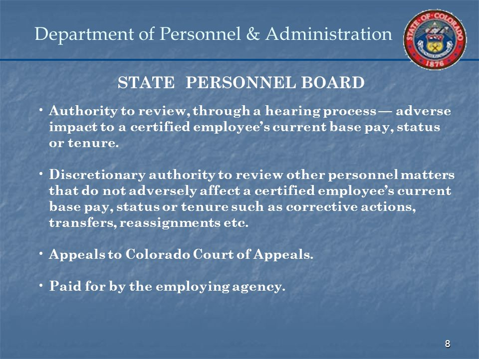 8 Department of Personnel & Administration STATE PERSONNEL BOARD Authority to review, through a hearing process — adverse impact to a certified employee's current base pay, status or tenure.