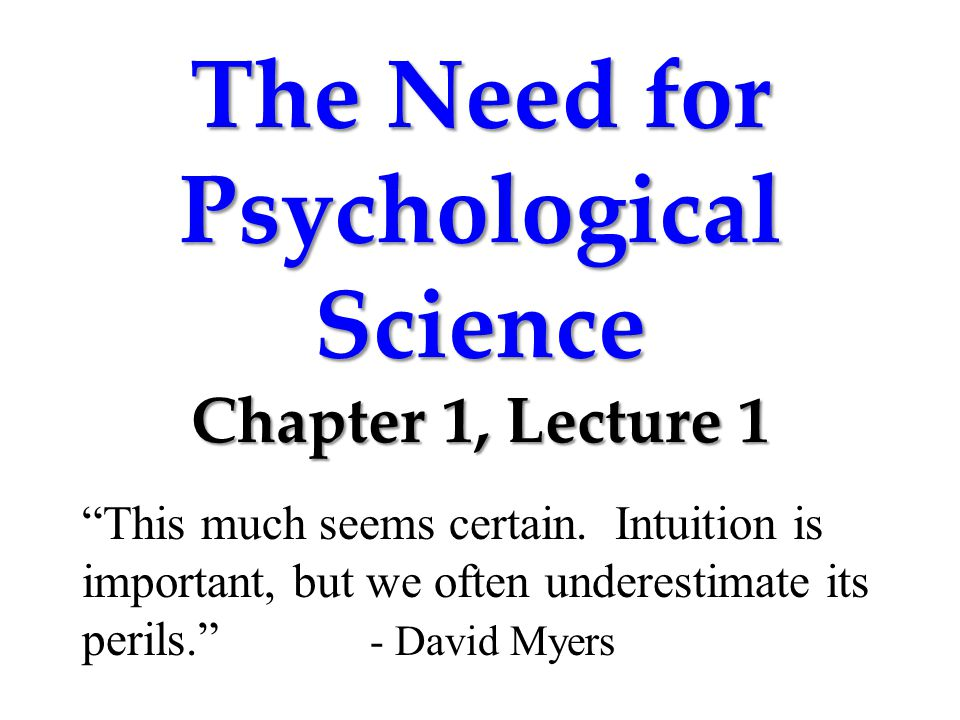 "The Need for Psychological Science Chapter 1, Lecture 1 ""This much seems certain. Intuition is important, but we often underestimate its perils."" - Da"
