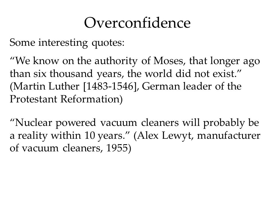 Overconfidence Some interesting quotes: We know on the authority of Moses, that longer ago than six thousand years, the world did not exist. (Martin Luther [1483-1546], German leader of the Protestant Reformation) Nuclear powered vacuum cleaners will probably be a reality within 10 years. (Alex Lewyt, manufacturer of vacuum cleaners, 1955)