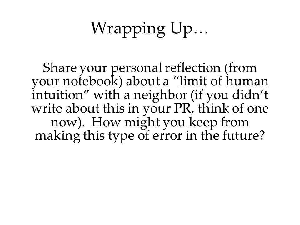 Wrapping Up… Share your personal reflection (from your notebook) about a limit of human intuition with a neighbor (if you didn't write about this in your PR, think of one now).