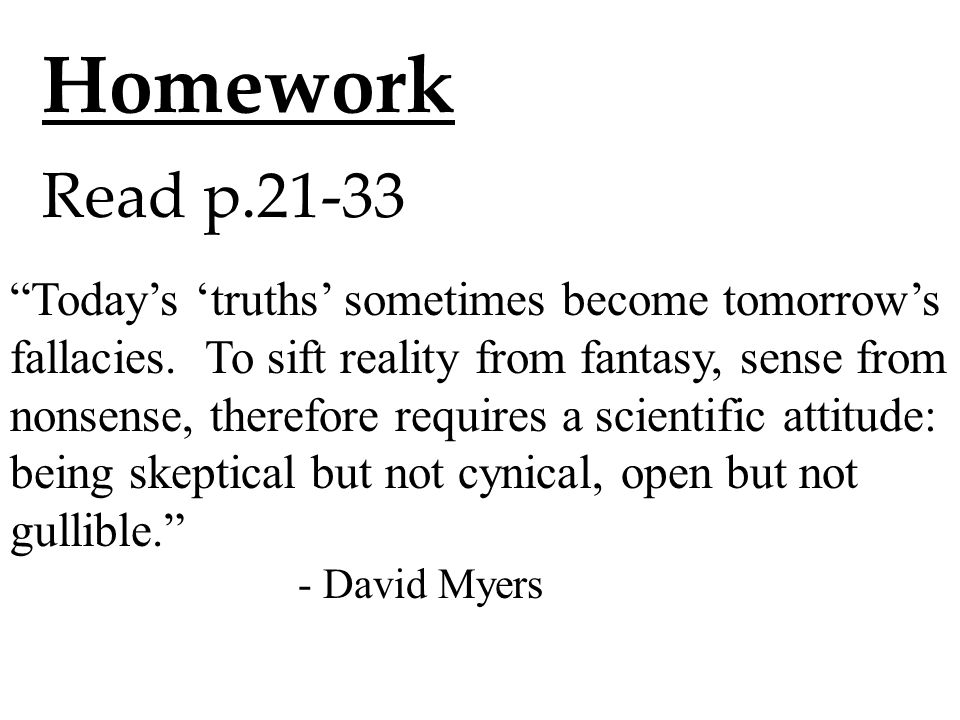 "Homework Read p.21-33 ""Today's 'truths' sometimes become tomorrow's fallacies. To sift reality from fantasy, sense from nonsense, therefore requires a"