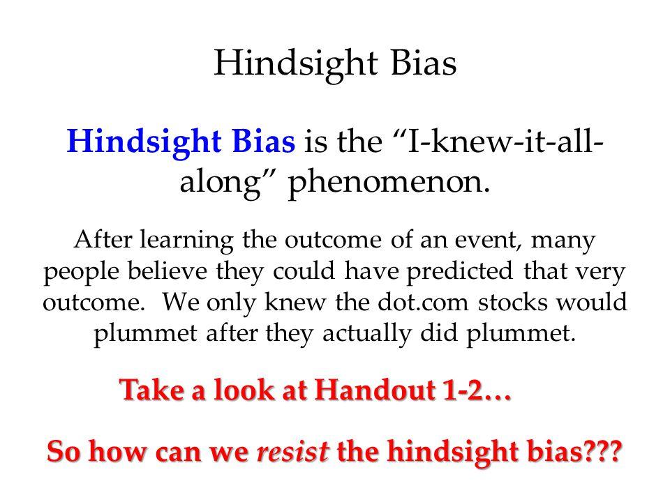 Hindsight Bias is the I-knew-it-all- along phenomenon.
