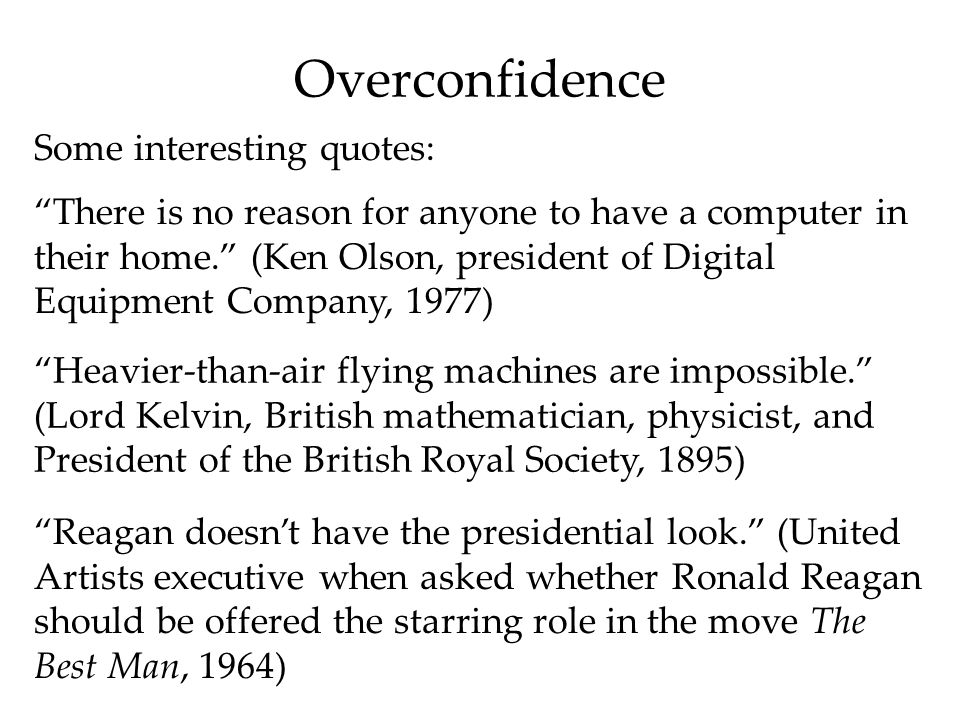 Overconfidence Some interesting quotes: There is no reason for anyone to have a computer in their home. (Ken Olson, president of Digital Equipment Company, 1977) Heavier-than-air flying machines are impossible. (Lord Kelvin, British mathematician, physicist, and President of the British Royal Society, 1895) Reagan doesn't have the presidential look. (United Artists executive when asked whether Ronald Reagan should be offered the starring role in the move The Best Man, 1964)