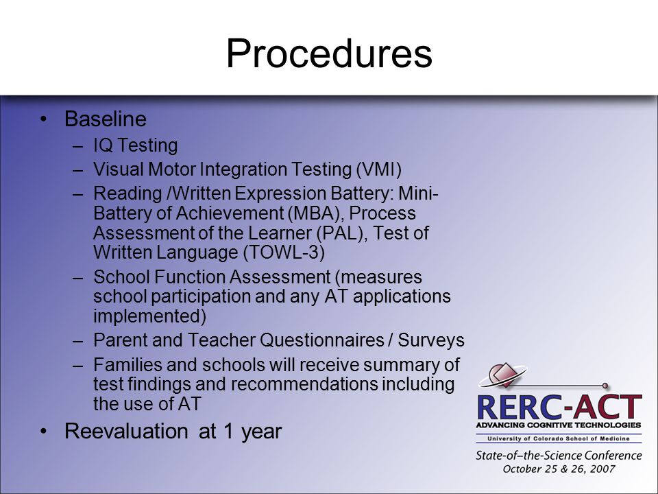 Procedures Baseline –IQ Testing –Visual Motor Integration Testing (VMI) –Reading /Written Expression Battery: Mini- Battery of Achievement (MBA), Proc