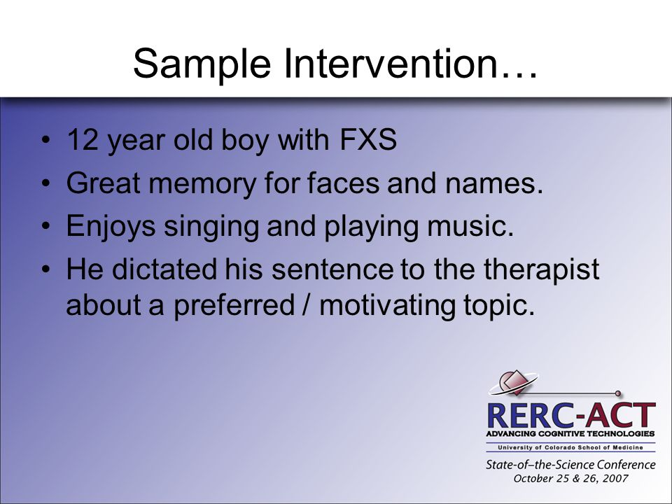 Sample Intervention… 12 year old boy with FXS Great memory for faces and names. Enjoys singing and playing music. He dictated his sentence to the ther