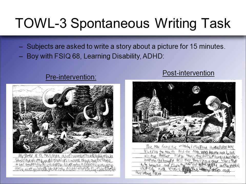 TOWL-3 Spontaneous Writing Task –Subjects are asked to write a story about a picture for 15 minutes. –Boy with FSIQ 68, Learning Disability, ADHD: Pre