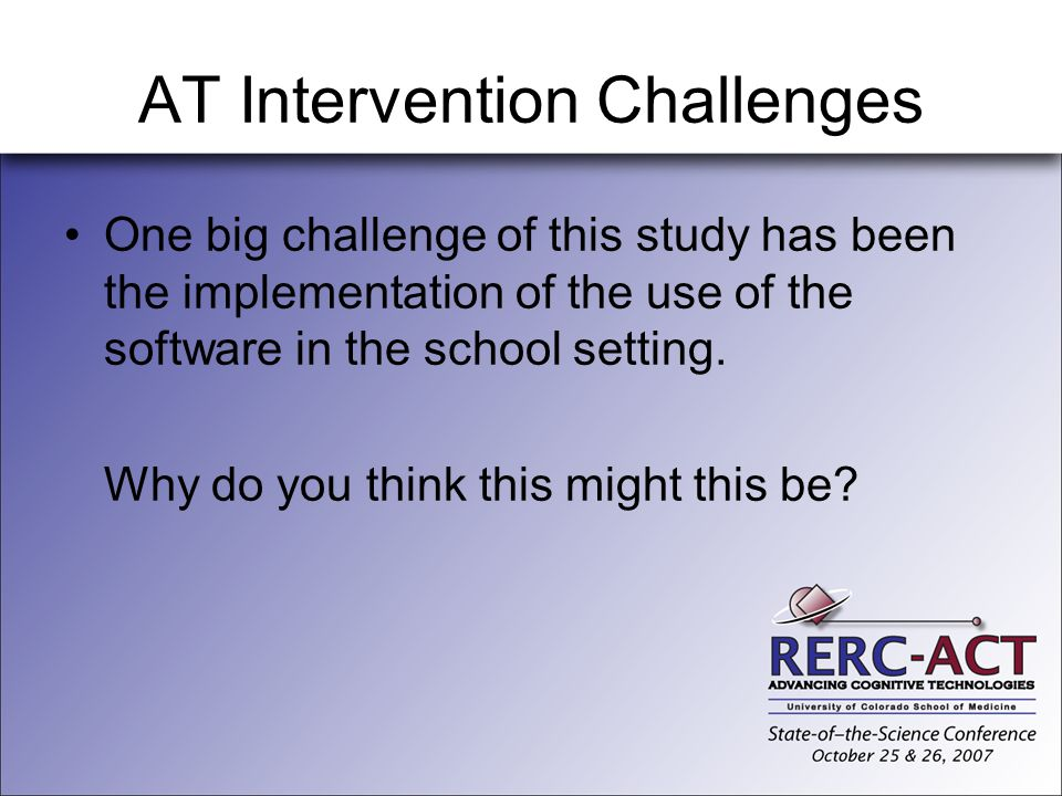 AT Intervention Challenges One big challenge of this study has been the implementation of the use of the software in the school setting. Why do you th