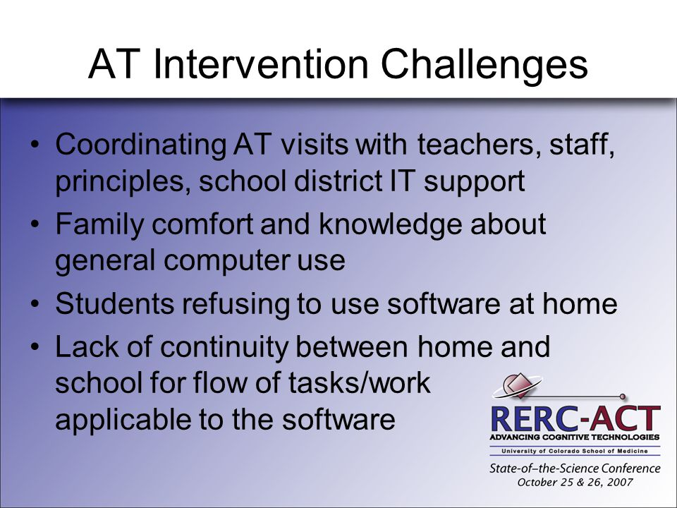 AT Intervention Challenges Coordinating AT visits with teachers, staff, principles, school district IT support Family comfort and knowledge about gene