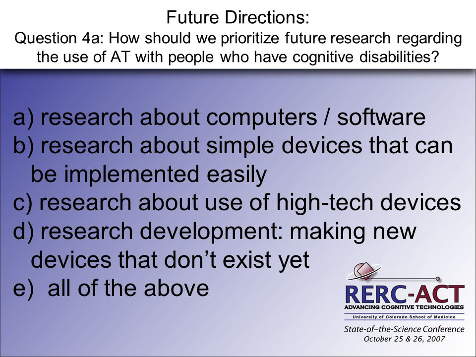 Future Directions: Question 4a: How should we prioritize future research regarding the use of AT with people who have cognitive disabilities? a) resea