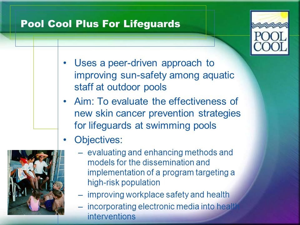 Pool Cool Plus For Lifeguards Uses a peer-driven approach to improving sun-safety among aquatic staff at outdoor pools Aim: To evaluate the effectiveness of new skin cancer prevention strategies for lifeguards at swimming pools Objectives: –evaluating and enhancing methods and models for the dissemination and implementation of a program targeting a high-risk population –improving workplace safety and health –incorporating electronic media into health interventions