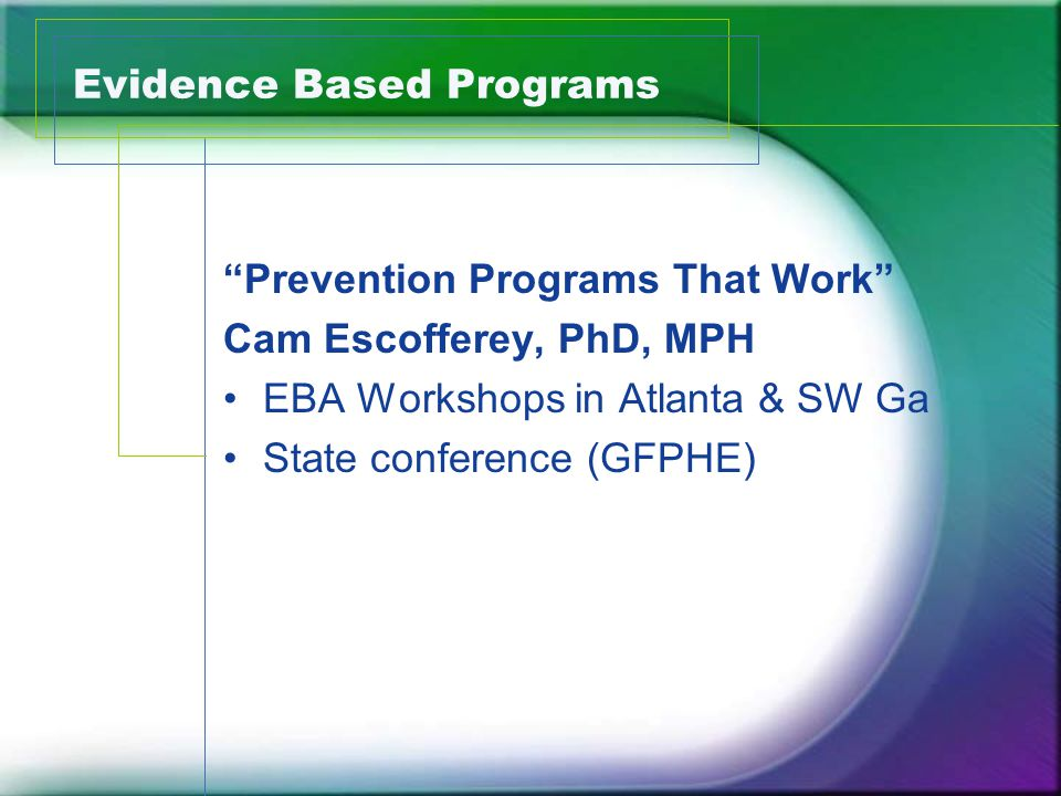 Evidence Based Programs Prevention Programs That Work Cam Escofferey, PhD, MPH EBA Workshops in Atlanta & SW Ga State conference (GFPHE)