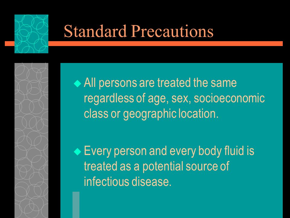 Standard Precautions  All persons are treated the same regardless of age, sex, socioeconomic class or geographic location.  Every person and every b
